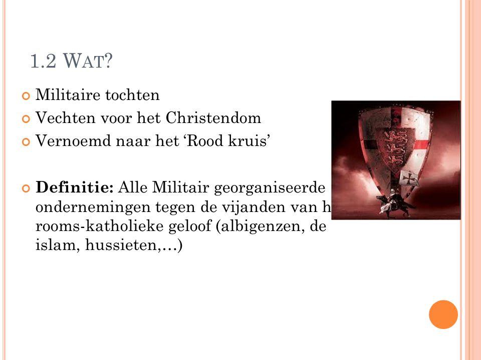 1.2 W AT ? Militaire tochten Vechten voor het Christendom Vernoemd naar het 'Rood kruis' Definitie: Alle Militair georganiseerde ondernemingen tegen d