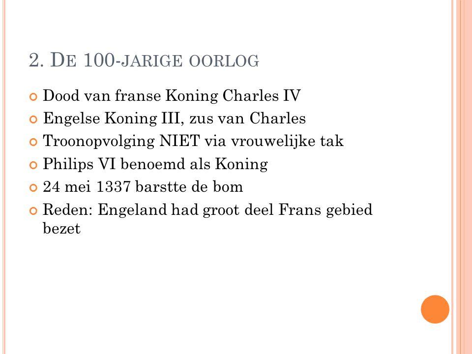 2. D E 100- JARIGE OORLOG Dood van franse Koning Charles IV Engelse Koning III, zus van Charles Troonopvolging NIET via vrouwelijke tak Philips VI ben