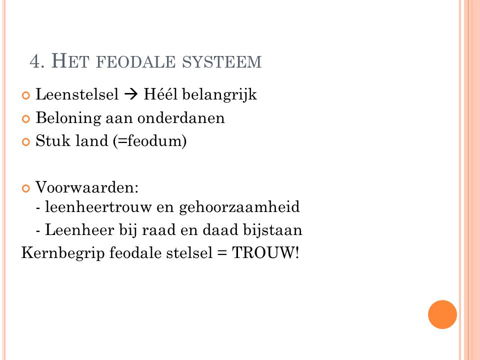4. H ET FEODALE SYSTEEM Leenstelsel  Héél belangrijk Beloning aan onderdanen Stuk land (=feodum) Voorwaarden: - leenheertrouw en gehoorzaamheid - Lee