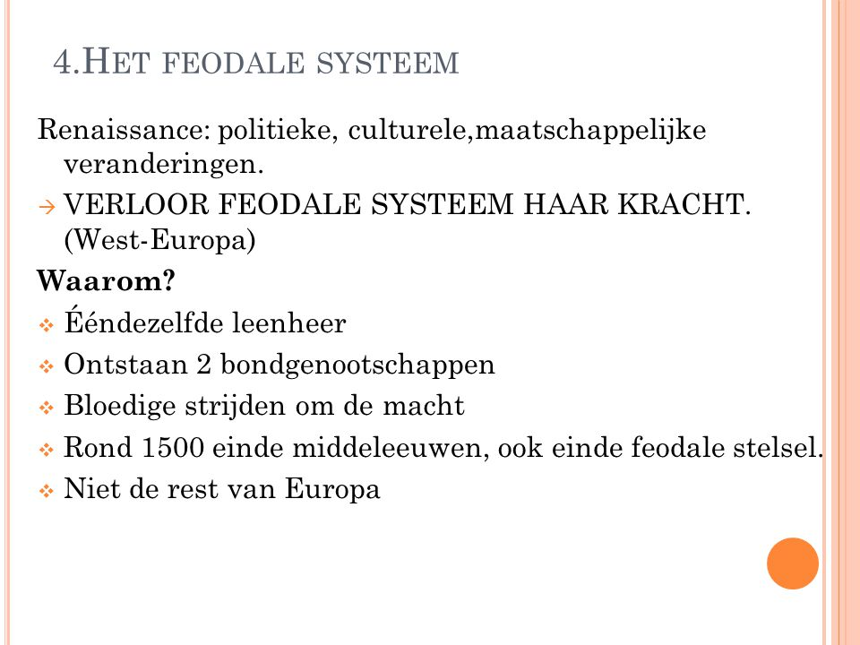 4.H ET FEODALE SYSTEEM Renaissance: politieke, culturele,maatschappelijke veranderingen.  VERLOOR FEODALE SYSTEEM HAAR KRACHT. (West-Europa) Waarom?