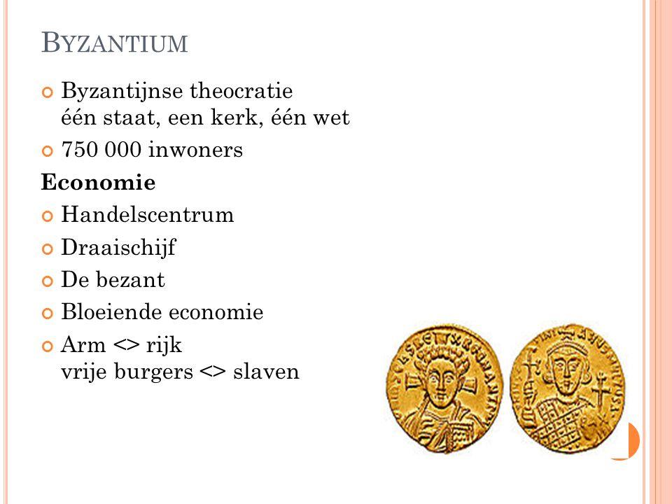 B YZANTIUM Byzantijnse theocratie één staat, een kerk, één wet 750 000 inwoners Economie Handelscentrum Draaischijf De bezant Bloeiende economie Arm <