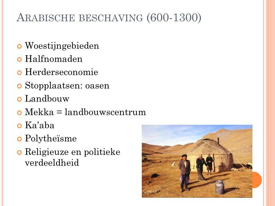 A RABISCHE BESCHAVING (600-1300) Woestijngebieden Halfnomaden Herderseconomie Stopplaatsen: oasen Landbouw Mekka = landbouwscentrum Ka'aba Polytheïsme
