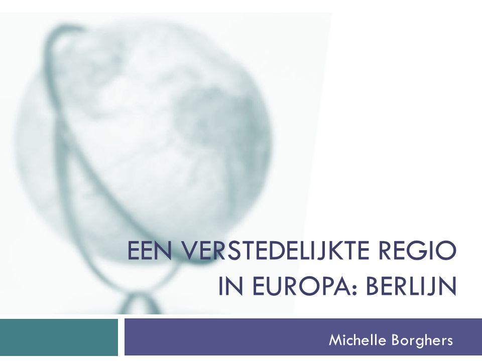 EEN VERSTEDELIJKTE REGIO IN EUROPA: BERLIJN Michelle Borghers