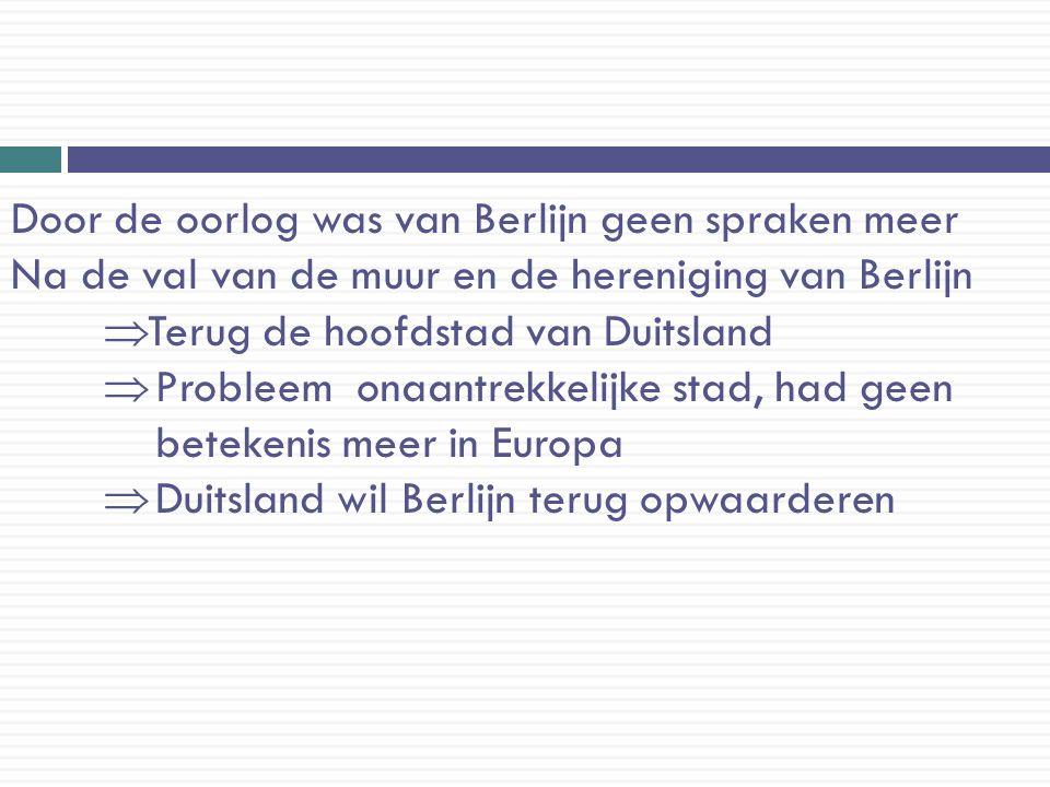 Door de oorlog was van Berlijn geen spraken meer Na de val van de muur en de hereniging van Berlijn  Terug de hoofdstad van Duitsland  Probleem onaa