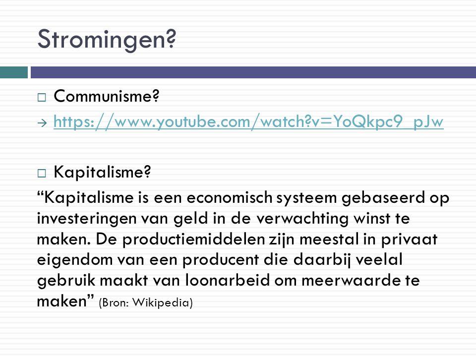 """Stromingen?  Communisme?  https://www.youtube.com/watch?v=YoQkpc9_pJw https://www.youtube.com/watch?v=YoQkpc9_pJw  Kapitalisme? """"Kapitalisme is een"""
