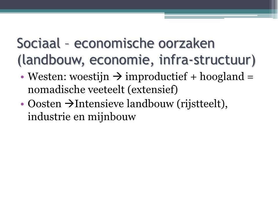 Sociaal – economische oorzaken (landbouw, economie, infra-structuur) Westen: woestijn  improductief + hoogland = nomadische veeteelt (extensief) Oosten  Intensieve landbouw (rijstteelt), industrie en mijnbouw