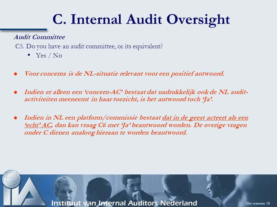C. Internal Audit Oversight Dia nummer 18 Audit Committee C5. Do you have an audit committee, or its equivalent? Yes / No Voor concerns is de NL-situa