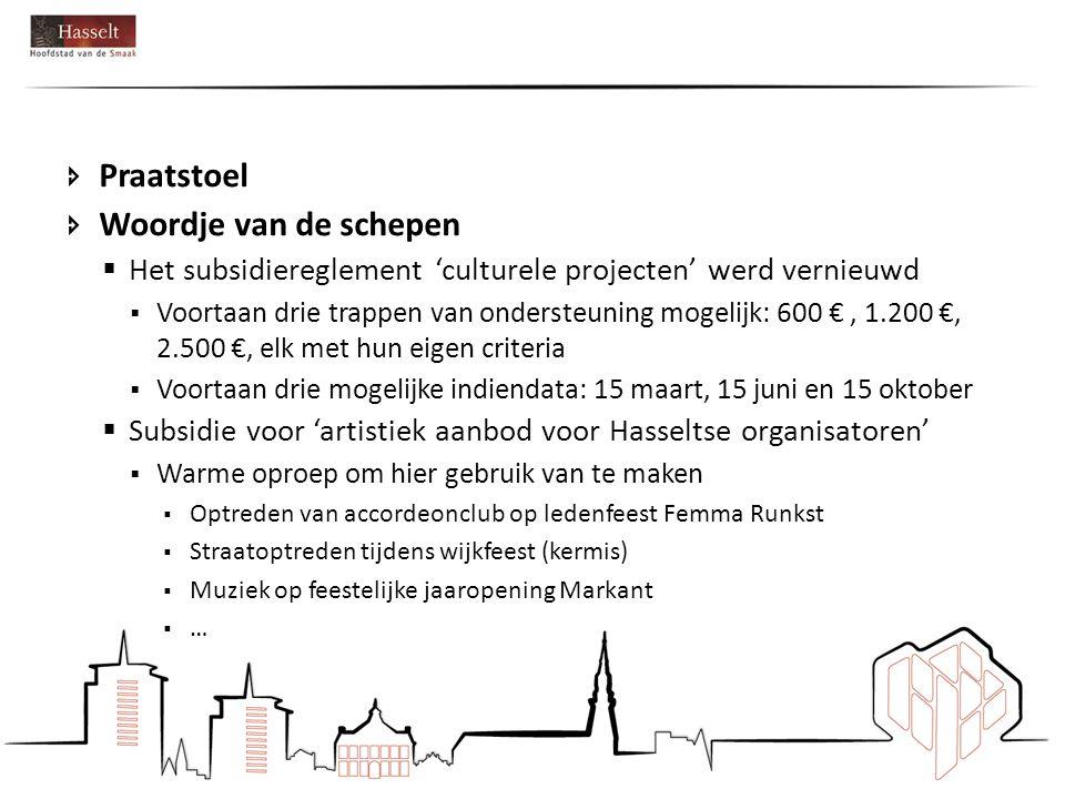  Praatstoel  Woordje van de schepen  Het subsidiereglement 'culturele projecten' werd vernieuwd  Voortaan drie trappen van ondersteuning mogelijk: 600 €, 1.200 €, 2.500 €, elk met hun eigen criteria  Voortaan drie mogelijke indiendata: 15 maart, 15 juni en 15 oktober  Subsidie voor 'artistiek aanbod voor Hasseltse organisatoren'  Warme oproep om hier gebruik van te maken  Optreden van accordeonclub op ledenfeest Femma Runkst  Straatoptreden tijdens wijkfeest (kermis)  Muziek op feestelijke jaaropening Markant  …