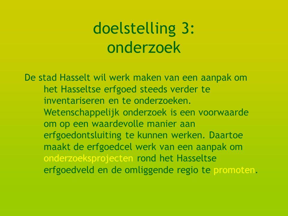 doelstelling 3: onderzoek De stad Hasselt wil werk maken van een aanpak om het Hasseltse erfgoed steeds verder te inventariseren en te onderzoeken.