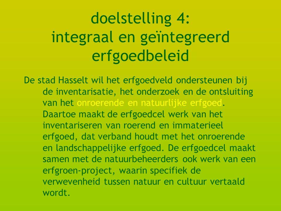 doelstelling 4: integraal en geïntegreerd erfgoedbeleid De stad Hasselt wil het erfgoedveld ondersteunen bij de inventarisatie, het onderzoek en de ontsluiting van het onroerende en natuurlijke erfgoed.
