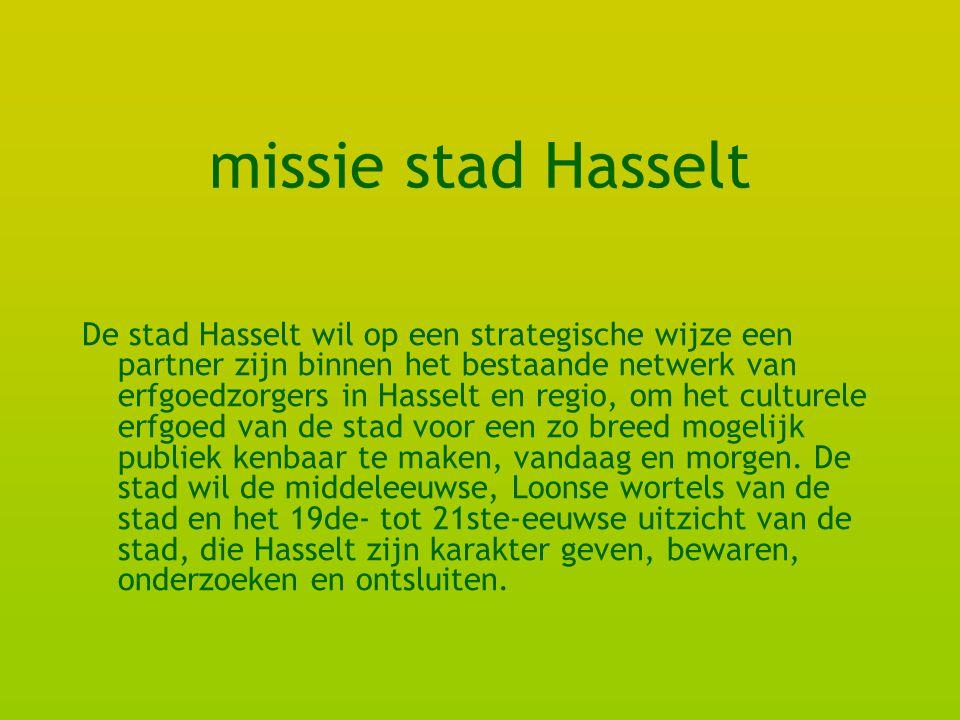 missie stad Hasselt De stad Hasselt wil op een strategische wijze een partner zijn binnen het bestaande netwerk van erfgoedzorgers in Hasselt en regio, om het culturele erfgoed van de stad voor een zo breed mogelijk publiek kenbaar te maken, vandaag en morgen.