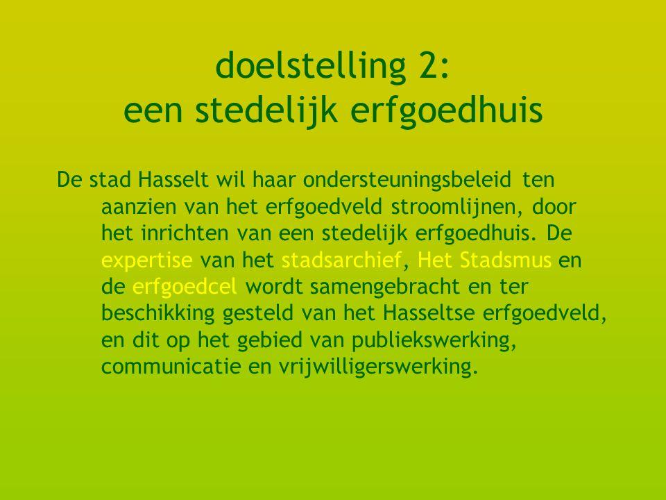 doelstelling 2: een stedelijk erfgoedhuis De stad Hasselt wil haar ondersteuningsbeleid ten aanzien van het erfgoedveld stroomlijnen, door het inrichten van een stedelijk erfgoedhuis.