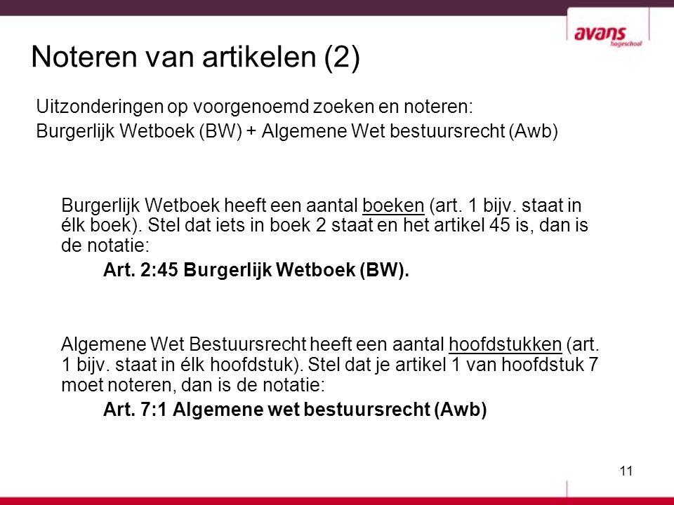 11 Noteren van artikelen (2) Uitzonderingen op voorgenoemd zoeken en noteren: Burgerlijk Wetboek (BW) + Algemene Wet bestuursrecht (Awb) Burgerlijk We