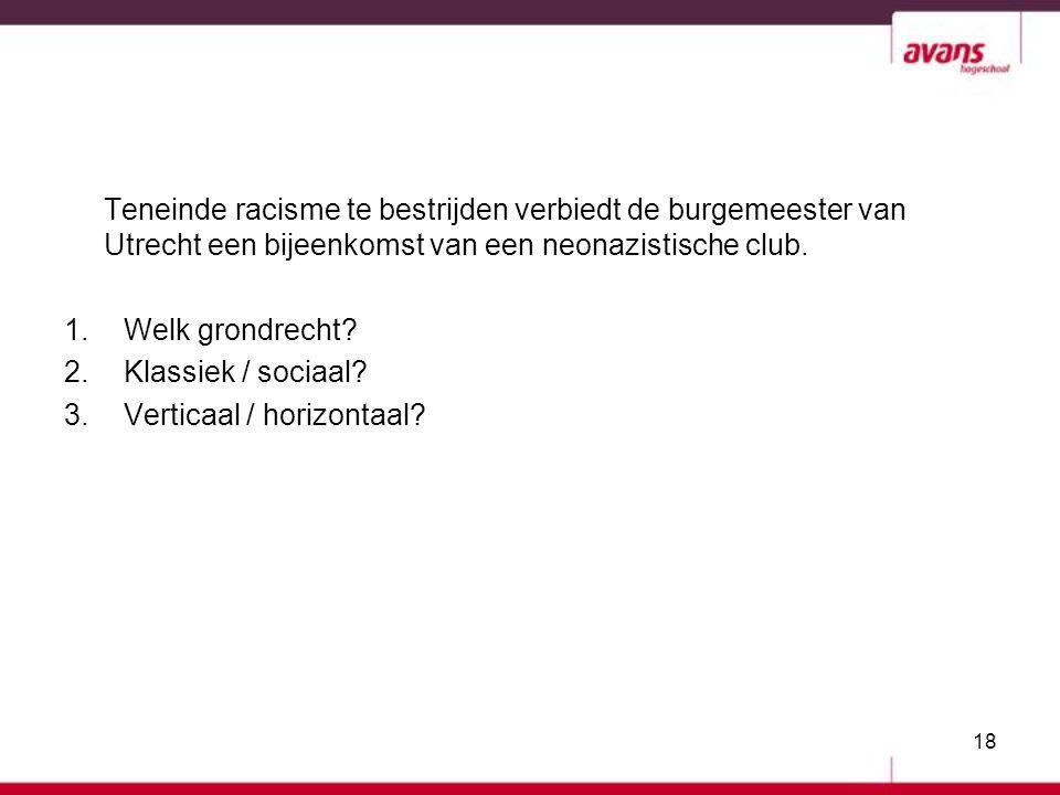 Teneinde racisme te bestrijden verbiedt de burgemeester van Utrecht een bijeenkomst van een neonazistische club. 1.Welk grondrecht? 2.Klassiek / socia