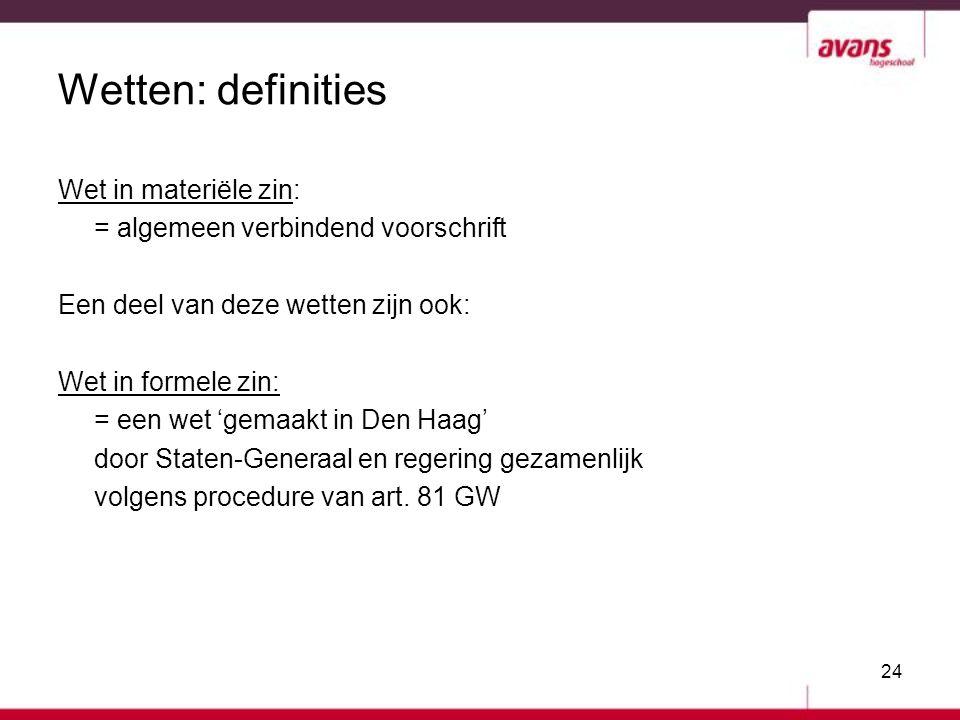 24 Wetten: definities Wet in materiële zin: = algemeen verbindend voorschrift Een deel van deze wetten zijn ook: Wet in formele zin: = een wet 'gemaak