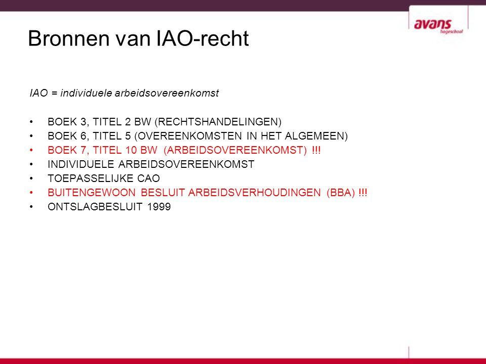 Bronnen van IAO-recht IAO = individuele arbeidsovereenkomst BOEK 3, TITEL 2 BW (RECHTSHANDELINGEN) BOEK 6, TITEL 5 (OVEREENKOMSTEN IN HET ALGEMEEN) BO