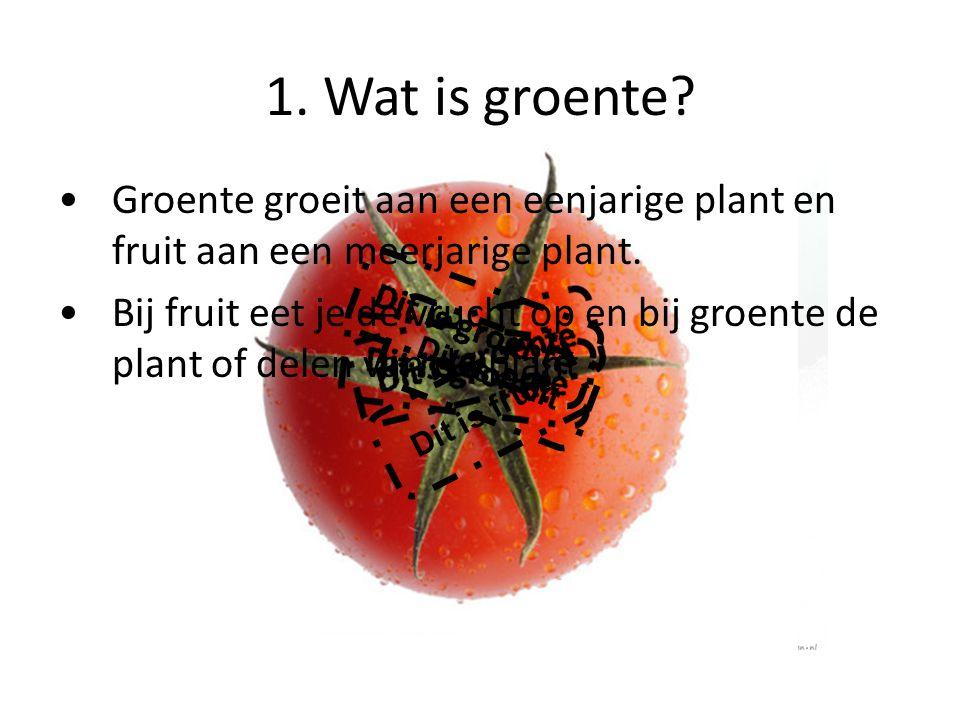 1. Wat is groente? Dit is fruit Groente groeit aan een eenjarige plant en fruit aan een meerjarige plant. Bij fruit eet je de vrucht op en bij groente