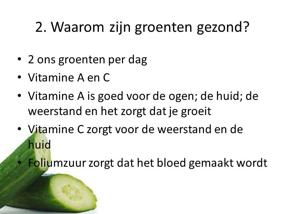 2. Waarom zijn groenten gezond? 2 ons groenten per dag Vitamine A en C Vitamine A is goed voor de ogen; de huid; de weerstand en het zorgt dat je groe