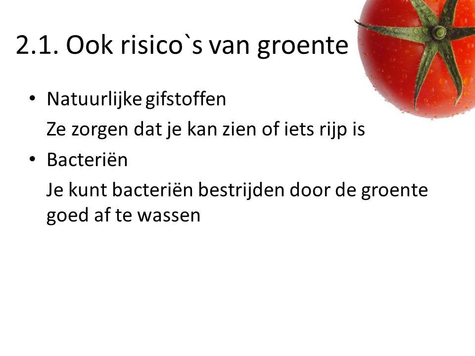 2.1. Ook risico`s van groente Natuurlijke gifstoffen Ze zorgen dat je kan zien of iets rijp is Bacteriën Je kunt bacteriën bestrijden door de groente