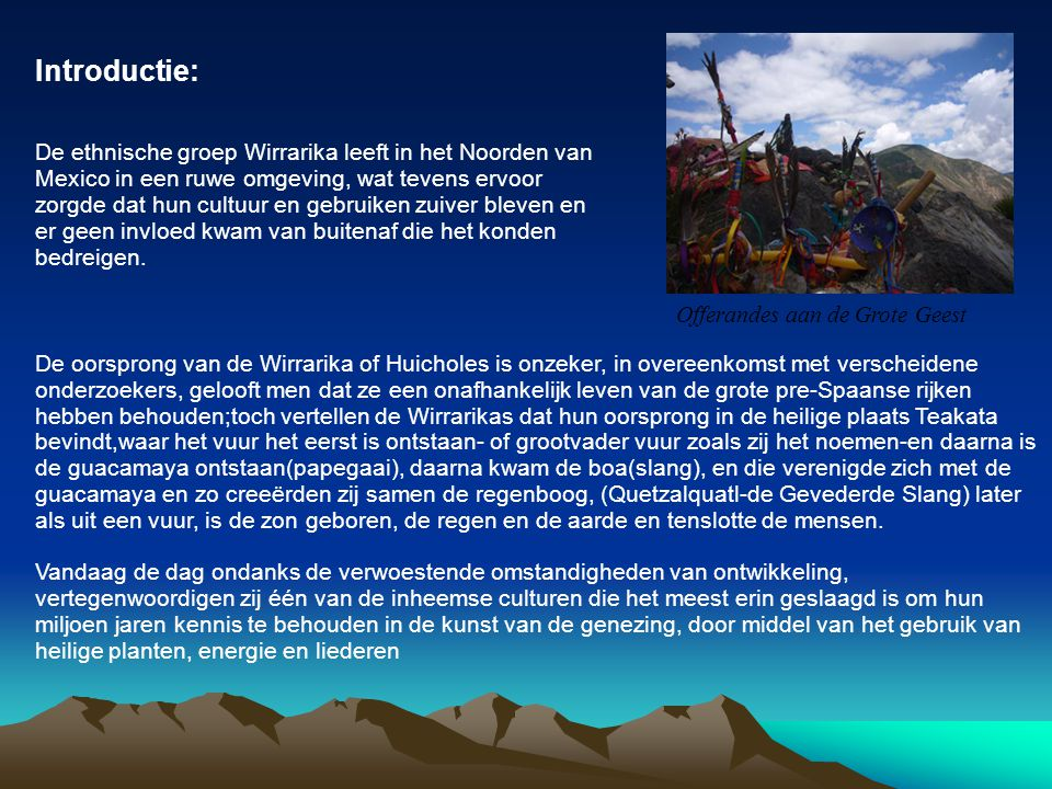 Introductie: De ethnische groep Wirrarika leeft in het Noorden van Mexico in een ruwe omgeving, wat tevens ervoor zorgde dat hun cultuur en gebruiken zuiver bleven en er geen invloed kwam van buitenaf die het konden bedreigen.