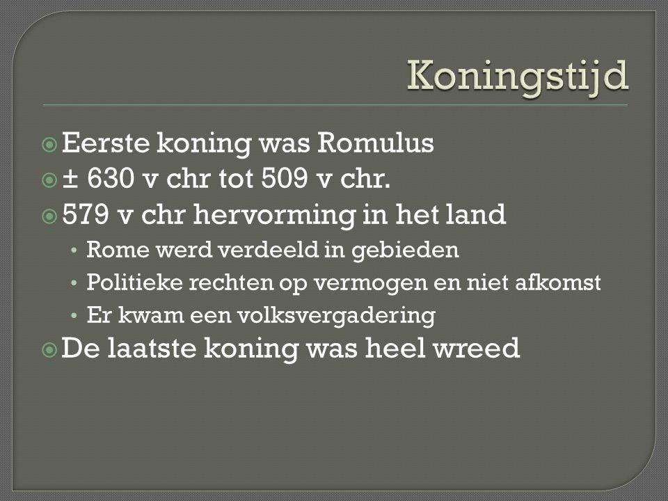  Eerste koning was Romulus  ± 630 v chr tot 509 v chr.  579 v chr hervorming in het land Rome werd verdeeld in gebieden Politieke rechten op vermog