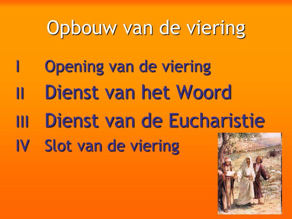 Opbouw van de viering I Opening van de viering II Dienst van het Woord III Dienst van de Eucharistie IV Slot van de viering