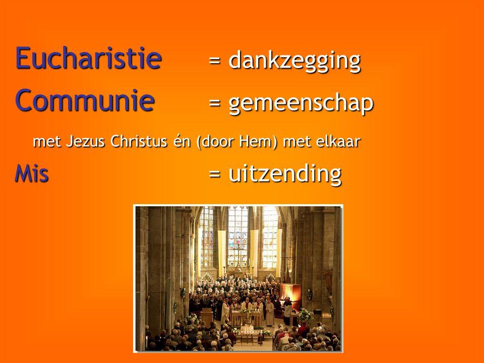 Eucharistie = dankzegging Communie = gemeenschap met Jezus Christus én (door Hem) met elkaar Mis = uitzending