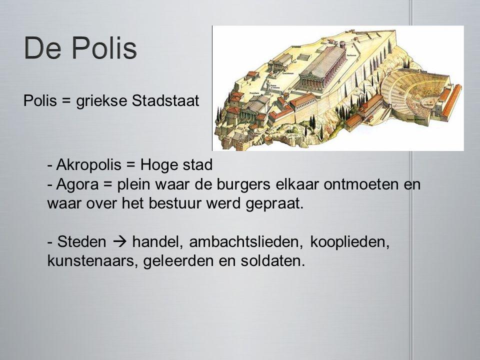 Polis = griekse Stadstaat - Akropolis = Hoge stad - Agora = plein waar de burgers elkaar ontmoeten en waar over het bestuur werd gepraat.