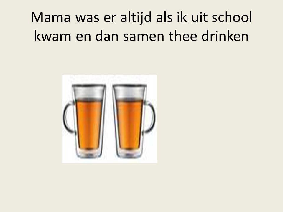 Mama was er altijd als ik uit school kwam en dan samen thee drinken