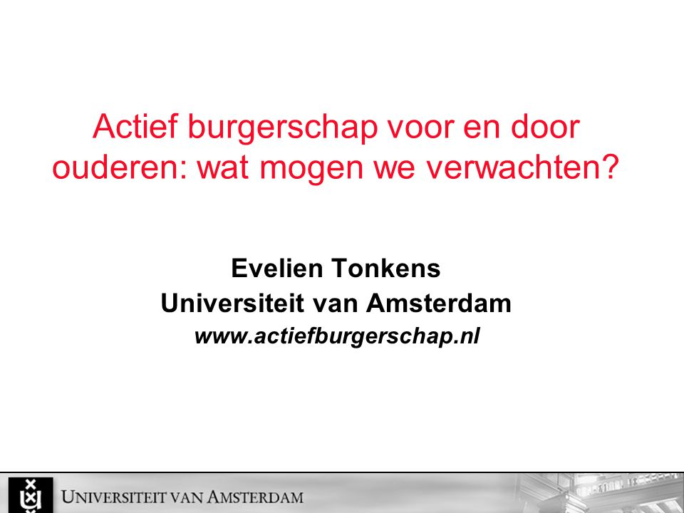 Actief burgerschap voor en door ouderen: wat mogen we verwachten? Evelien Tonkens Universiteit van Amsterdam www.actiefburgerschap.nl