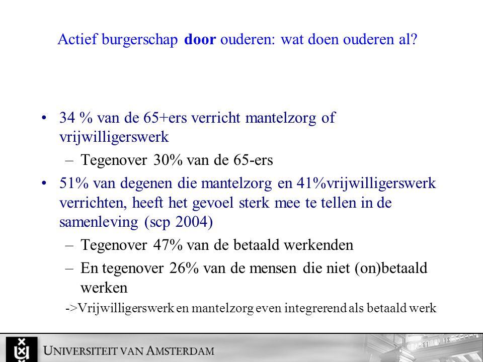 Actief burgerschap door ouderen: wat doen ouderen al? 34 % van de 65+ers verricht mantelzorg of vrijwilligerswerk –Tegenover 30% van de 65-ers 51% van