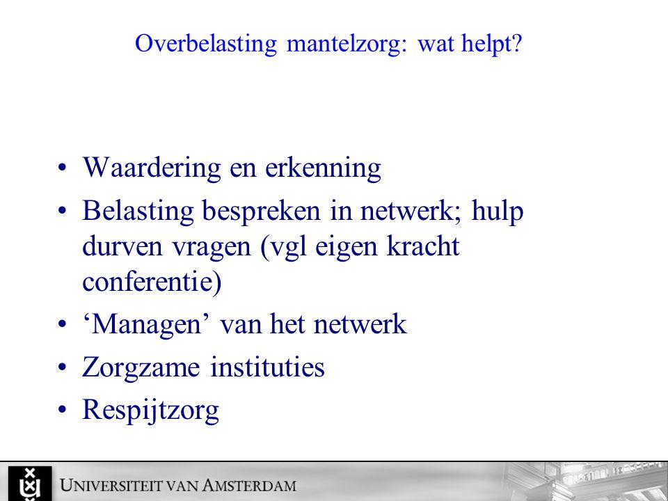 Overbelasting mantelzorg: wat helpt? Waardering en erkenning Belasting bespreken in netwerk; hulp durven vragen (vgl eigen kracht conferentie) 'Manage