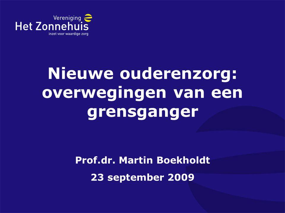 Nieuwe ouderenzorg: overwegingen van een grensganger Prof.dr. Martin Boekholdt 23 september 2009