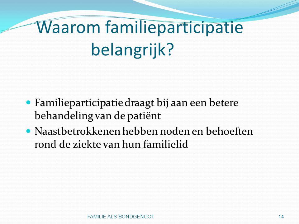 14 Waarom familieparticipatie belangrijk? Familieparticipatie draagt bij aan een betere behandeling van de patiënt Naastbetrokkenen hebben noden en be