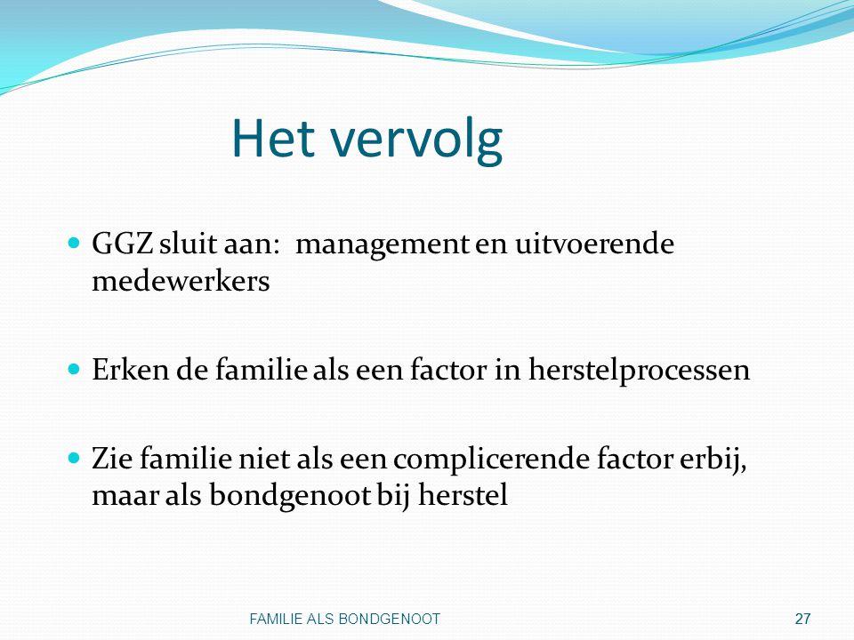 27 Het vervolg GGZ sluit aan: management en uitvoerende medewerkers Erken de familie als een factor in herstelprocessen Zie familie niet als een compl