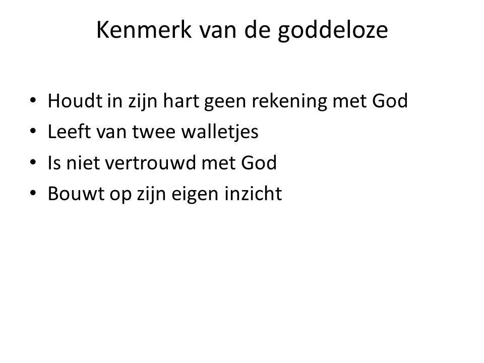 Kenmerk van de goddeloze Houdt in zijn hart geen rekening met God Leeft van twee walletjes Is niet vertrouwd met God Bouwt op zijn eigen inzicht