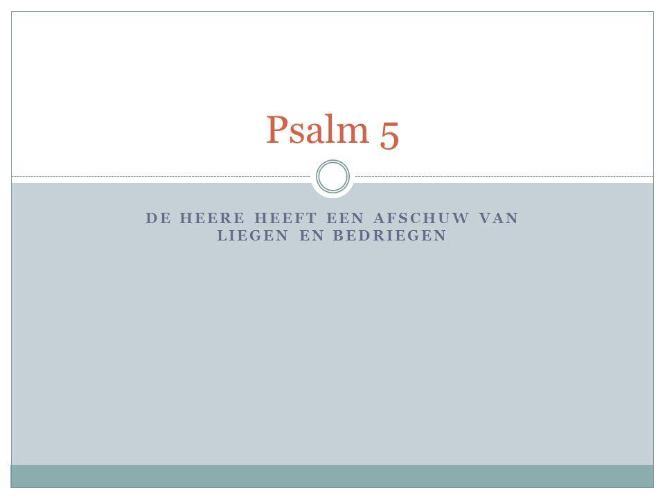 DE HEERE HEEFT EEN AFSCHUW VAN LIEGEN EN BEDRIEGEN Psalm 5