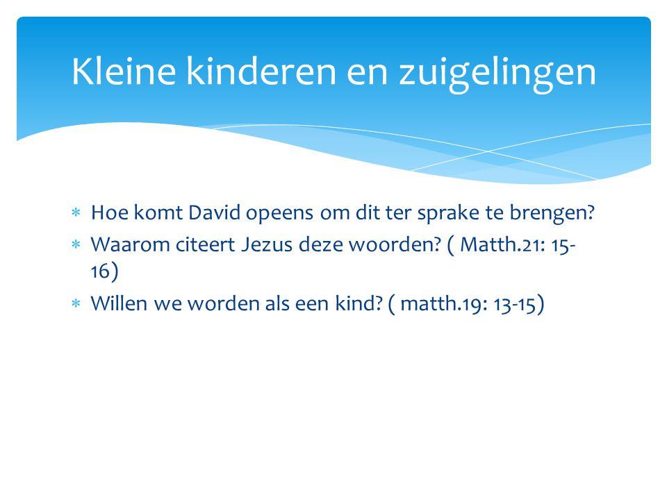  Hoe komt David opeens om dit ter sprake te brengen?  Waarom citeert Jezus deze woorden? ( Matth.21: 15- 16)  Willen we worden als een kind? ( matt