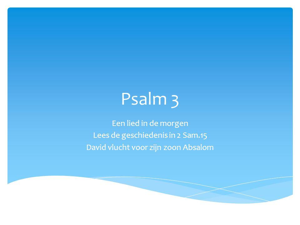 Psalm 3 Een lied in de morgen Lees de geschiedenis in 2 Sam.15 David vlucht voor zijn zoon Absalom