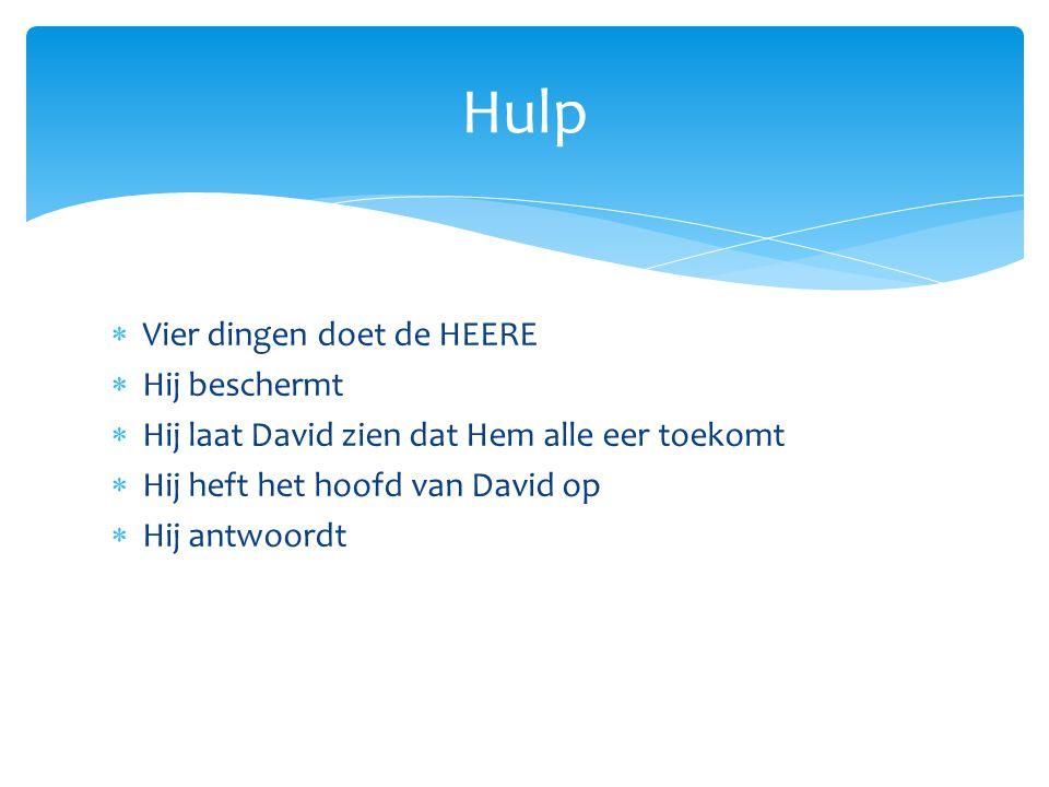  Vier dingen doet de HEERE  Hij beschermt  Hij laat David zien dat Hem alle eer toekomt  Hij heft het hoofd van David op  Hij antwoordt Hulp