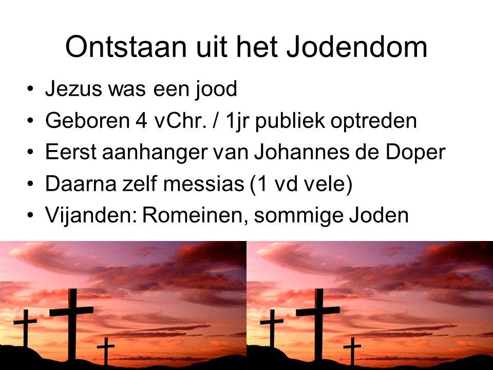 Ontstaan uit het Jodendom Jezus was een jood Geboren 4 vChr. / 1jr publiek optreden Eerst aanhanger van Johannes de Doper Daarna zelf messias (1 vd ve
