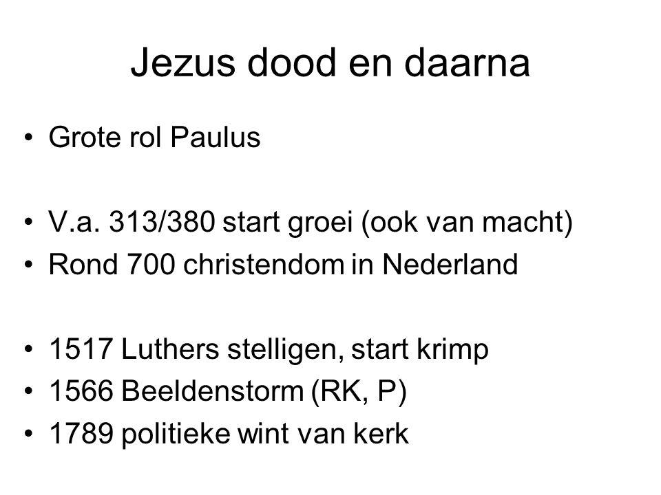 Jezus dood en daarna Grote rol Paulus V.a. 313/380 start groei (ook van macht) Rond 700 christendom in Nederland 1517 Luthers stelligen, start krimp 1