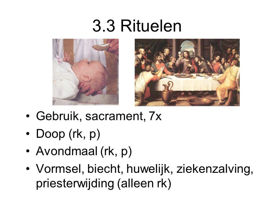 3.3 Rituelen Gebruik, sacrament, 7x Doop (rk, p) Avondmaal (rk, p) Vormsel, biecht, huwelijk, ziekenzalving, priesterwijding (alleen rk)