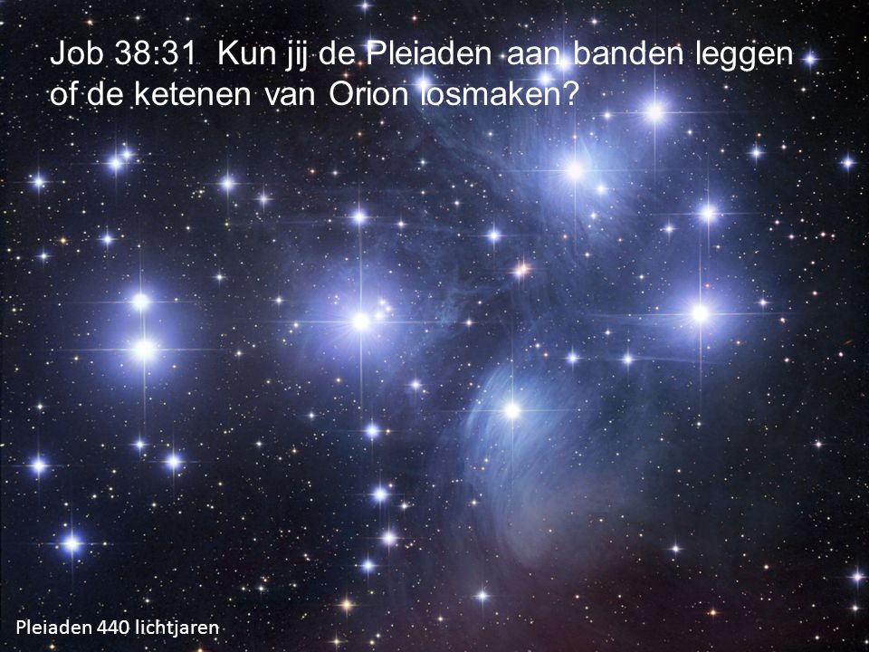 Pleiaden 440 lichtjaren Job 38:31 Kun jij de Pleiaden aan banden leggen of de ketenen van Orion losmaken?