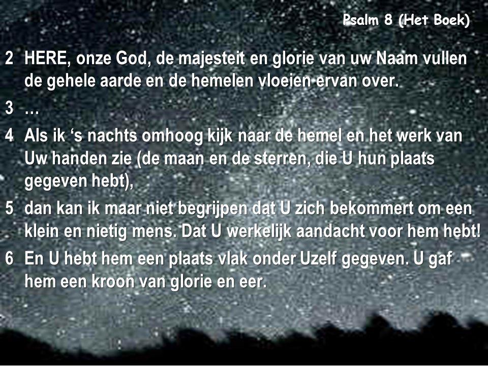 8 Psalm 8 (Het Boek) 2HERE, onze God, de majesteit en glorie van uw Naam vullen de gehele aarde en de hemelen vloeien ervan over. 3… 4Als ik 's nachts