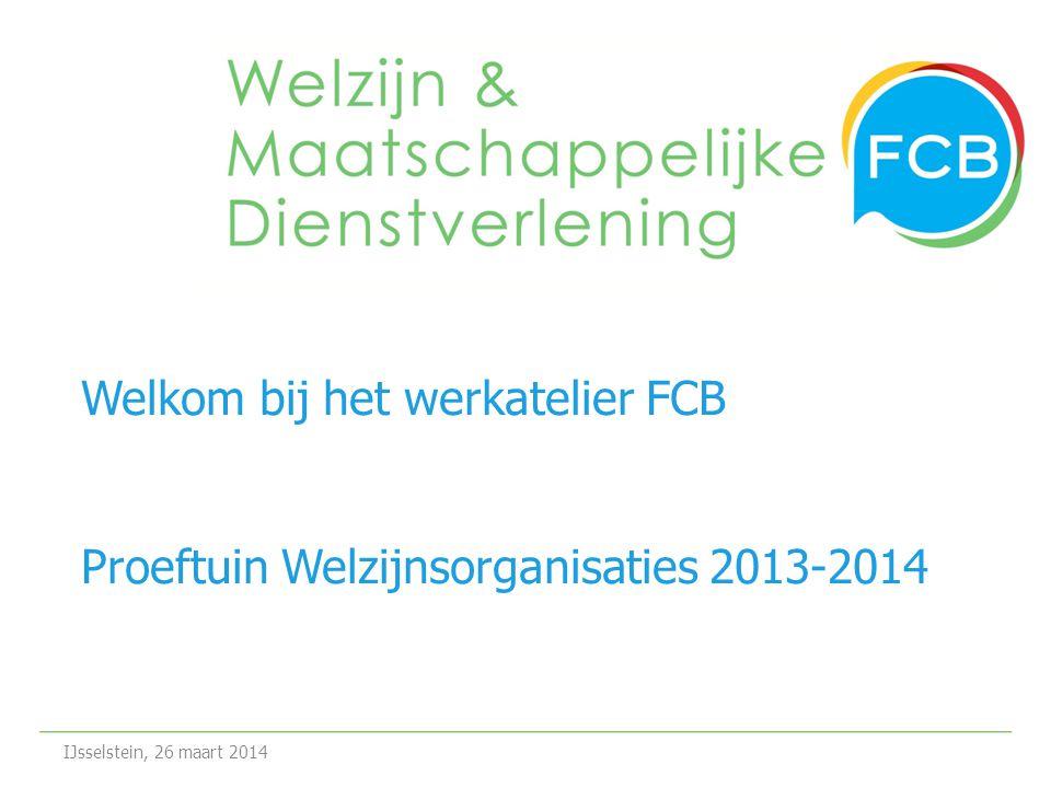 Welkom bij het werkatelier FCB Proeftuin Welzijnsorganisaties 2013-2014 IJsselstein, 26 maart 2014