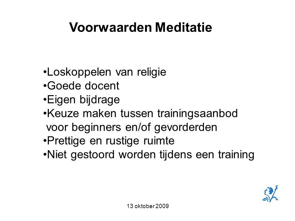 13 oktober 2009 Voorwaarden Meditatie Loskoppelen van religie Goede docent Eigen bijdrage Keuze maken tussen trainingsaanbod voor beginners en/of gevorderden Prettige en rustige ruimte Niet gestoord worden tijdens een training
