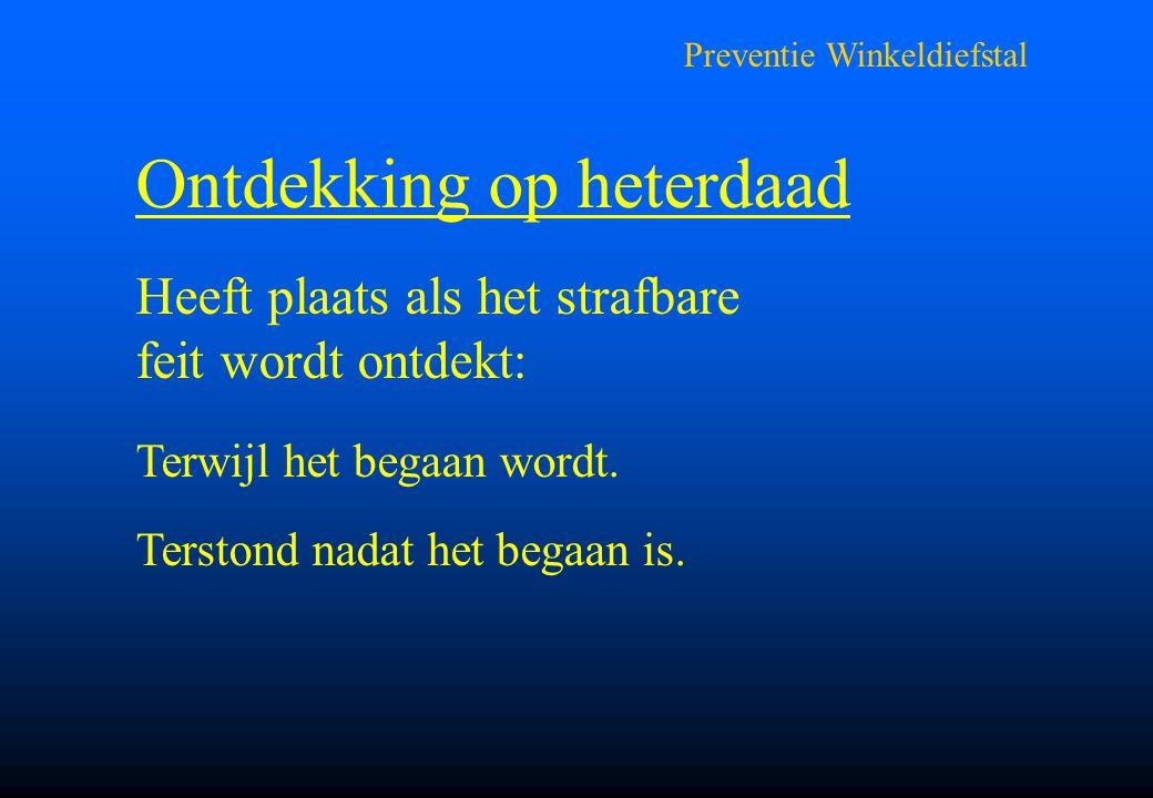 Preventie Winkeldiefstal Ontdekking op heterdaad Heeft plaats als het strafbare feit wordt ontdekt: Terwijl het begaan wordt. Terstond nadat het begaa