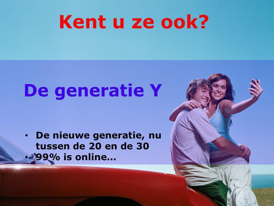 De generatie Y De nieuwe generatie, nu tussen de 20 en de 30 99% is online… Kent u ze ook
