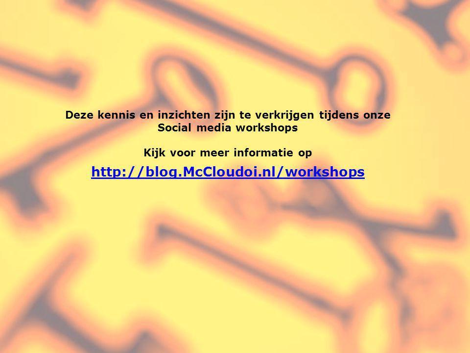 Deze kennis en inzichten zijn te verkrijgen tijdens onze Social media workshops Kijk voor meer informatie op http://blog.McCloudoi.nl/workshops